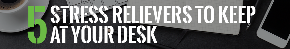 5 Stress Relievers to Keep at Your Desk