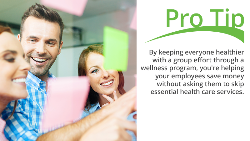 By keeping everyone healthier with a group effort through a wellness program, you're helping your employees save money without asking them to skip essential health care services.
