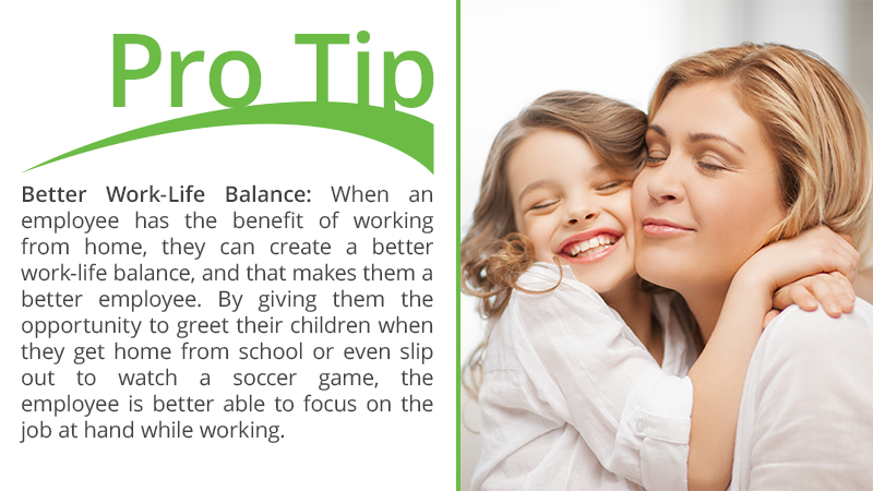 Better Work-Life Balance: When an employee has the benefit of working from home, they can create a better work-life balance, and that makes them a better employee. By giving them the opportunity to greet their children when they get home from school or even slip out to watch a soccer game, the employee is better able to focus on the job at hand while working.